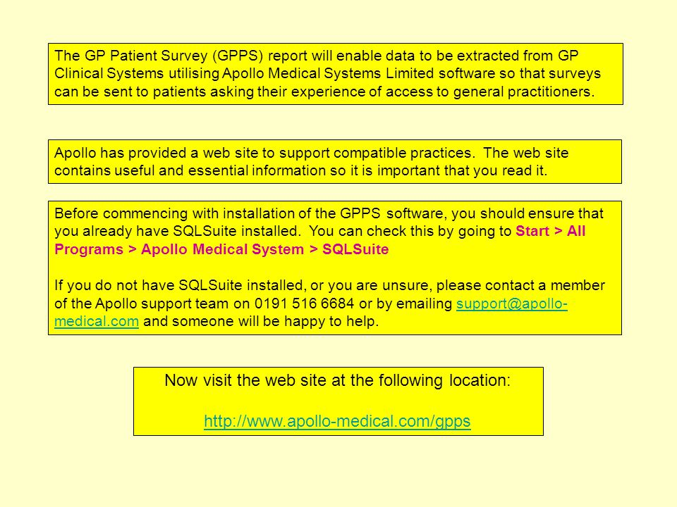 The GP Patient Survey (GPPS) report will enable data to be extracted from GP Clinical Systems utilising Apollo Medical Systems Limited software so that surveys can be sent to patients asking their experience of access to general practitioners.
