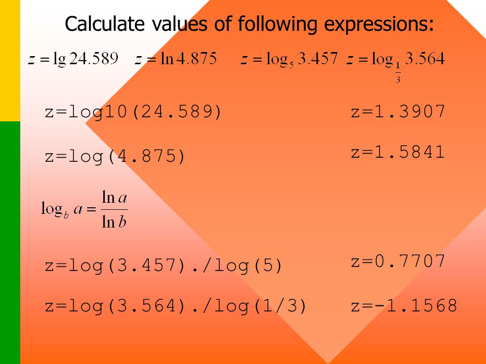 z=log(4.875) z=log(3.457)./log(5) z=1.3907z=log10(24.589) z=1.5841 z=0.7707 z=log(3.564)./log(1/3)z=-1.1568 Calculate values of following expressions: