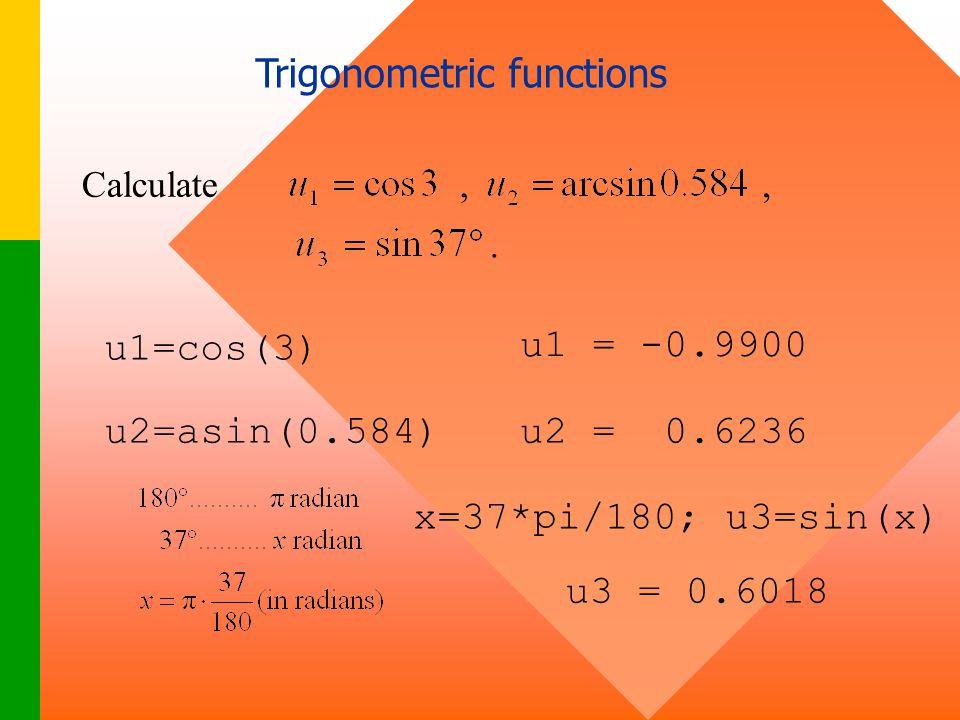 Trigonometric functions Calculate,., u1=cos(3) u1 = -0.9900 u2=asin(0.584)u2 = 0.6236 x=37*pi/180; u3=sin(x) u3 = 0.6018