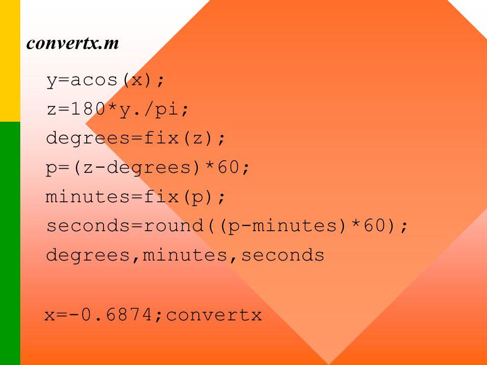 convertx.m y=acos(x); z=180*y./pi; degrees=fix(z); p=(z-degrees)*60; minutes=fix(p); seconds=round((p-minutes)*60); degrees,minutes,seconds x=-0.6874;