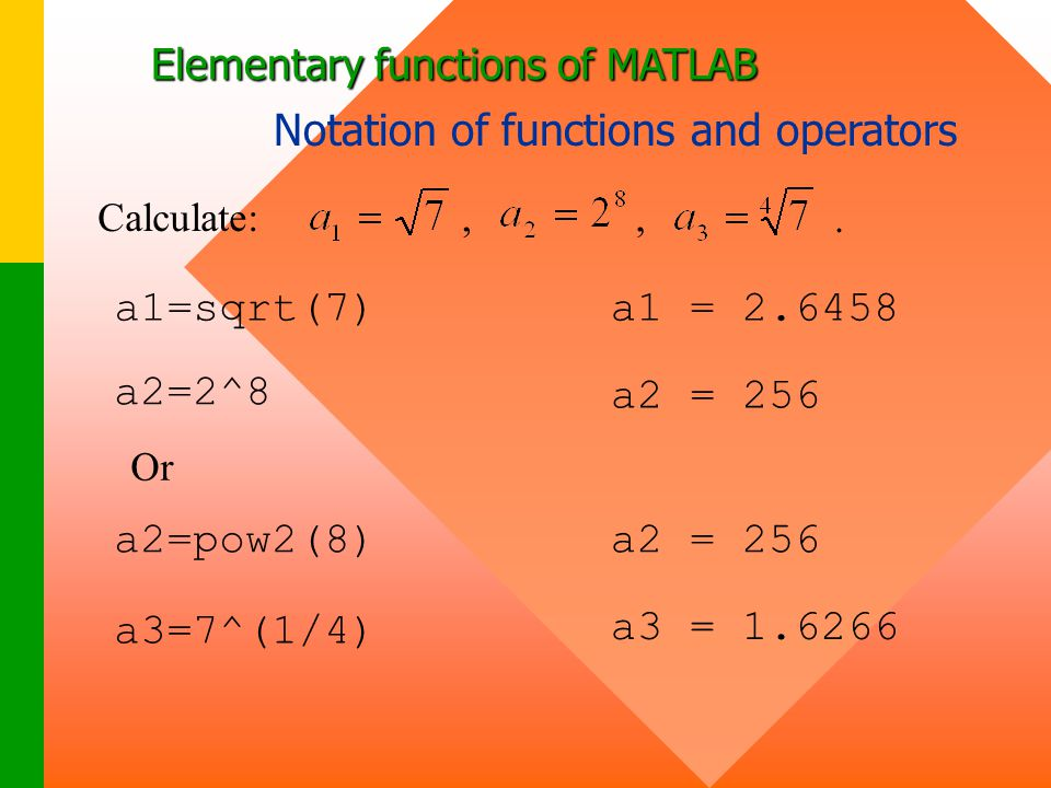 Elementary functions of MATLAB Notation of functions and operators Calculate:,., a1=sqrt(7)a1 = 2.6458 a2=2^8 a2 = 256 Or a2=pow2(8) a3=7^(1/4) a3 = 1