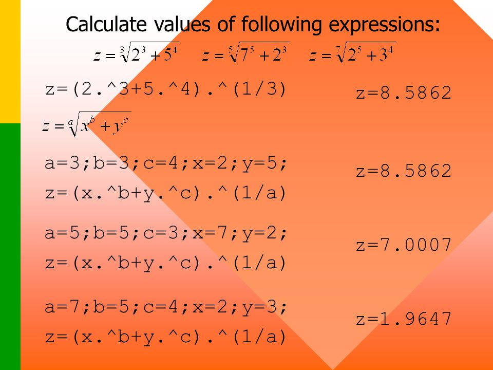 Calculate values of following expressions: a=3;b=3;c=4;x=2;y=5; z=(x.^b+y.^c).^(1/a) a=5;b=5;c=3;x=7;y=2; z=(x.^b+y.^c).^(1/a) a=7;b=5;c=4;x=2;y=3; z=