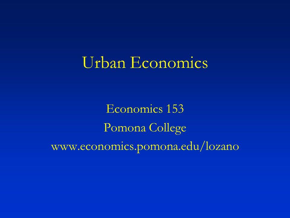 Urban Economics Economics 153 Pomona College www.economics.pomona.edu/lozano