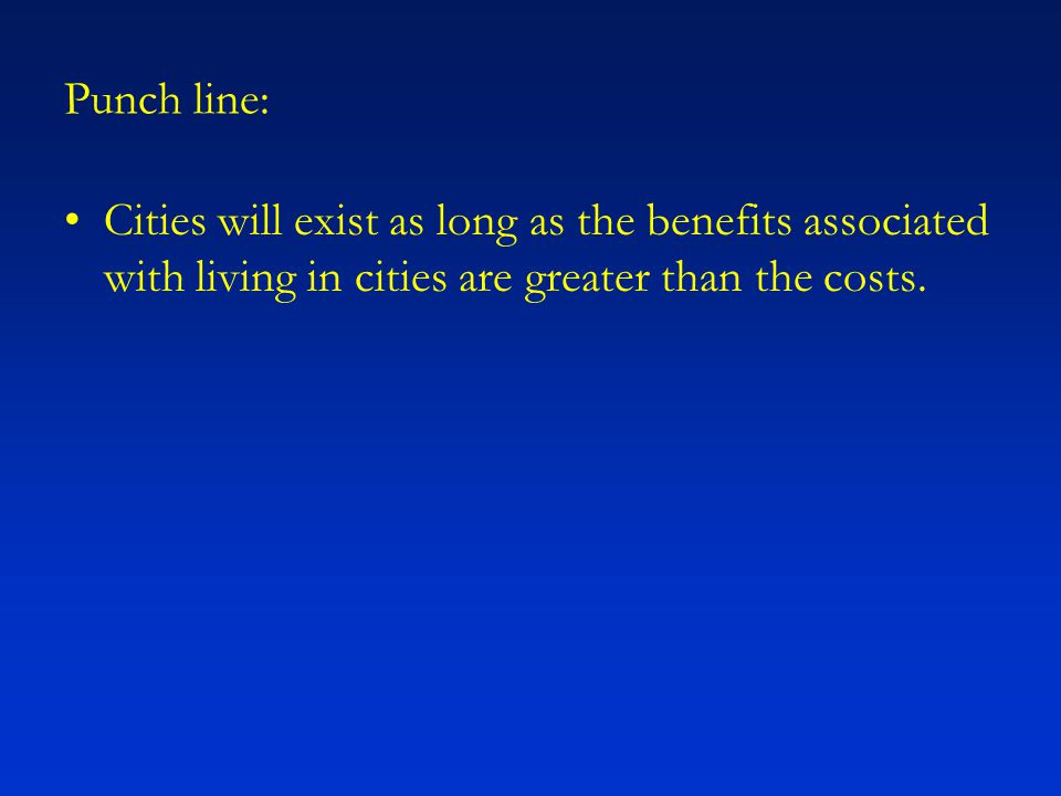 Punch line: Cities will exist as long as the benefits associated with living in cities are greater than the costs.