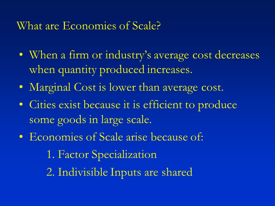What are Economies of Scale? When a firm or industry's average cost decreases when quantity produced increases. Marginal Cost is lower than average co