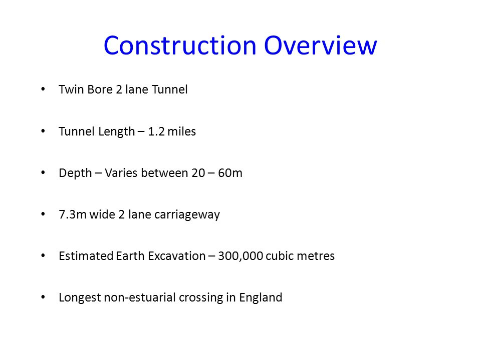 Construction Overview Twin Bore 2 lane Tunnel Tunnel Length – 1.2 miles Depth – Varies between 20 – 60m 7.3m wide 2 lane carriageway Estimated Earth Excavation – 300,000 cubic metres Longest non-estuarial crossing in England