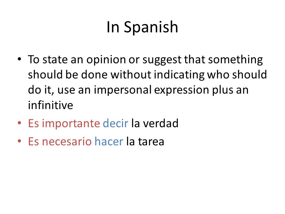In Spanish To state an opinion or suggest that something should be done without indicating who should do it, use an impersonal expression plus an infi