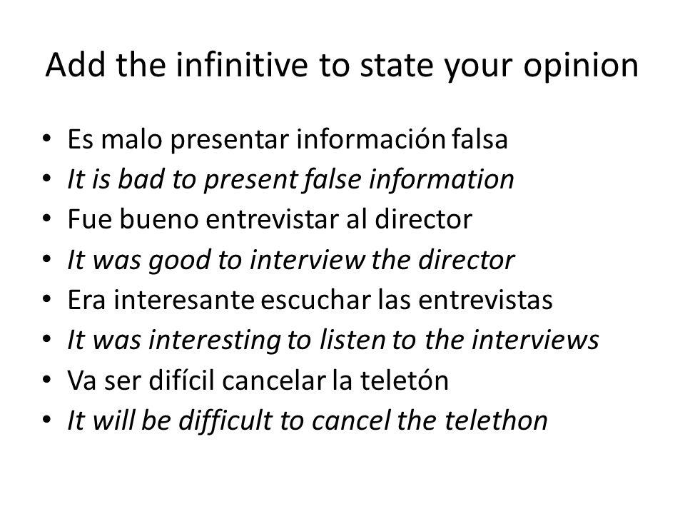 Add the infinitive to state your opinion Es malo presentar información falsa It is bad to present false information Fue bueno entrevistar al director