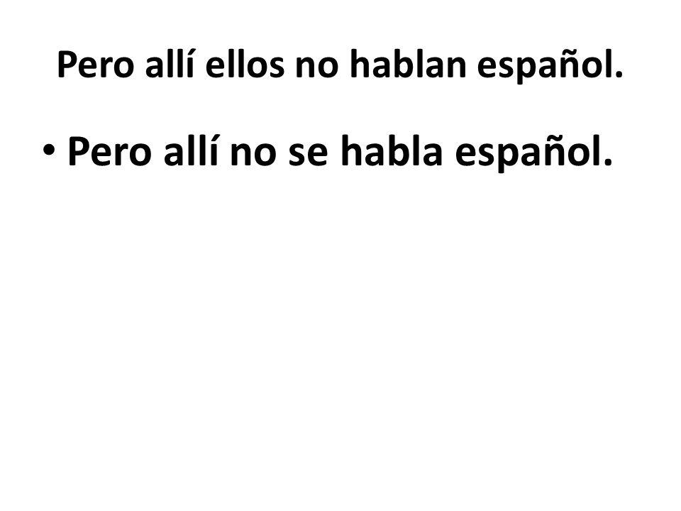 Pero allí ellos no hablan español. Pero allí no se habla español.
