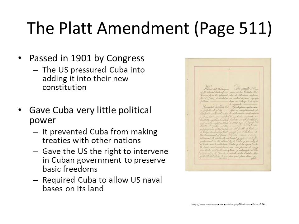 The Platt Amendment (Page 511) Passed in 1901 by Congress – The US pressured Cuba into adding it into their new constitution Gave Cuba very little political power – It prevented Cuba from making treaties with other nations – Gave the US the right to intervene in Cuban government to preserve basic freedoms – Required Cuba to allow US naval bases on its land http://www.ourdocuments.gov/doc.php?flash=true&doc=55#