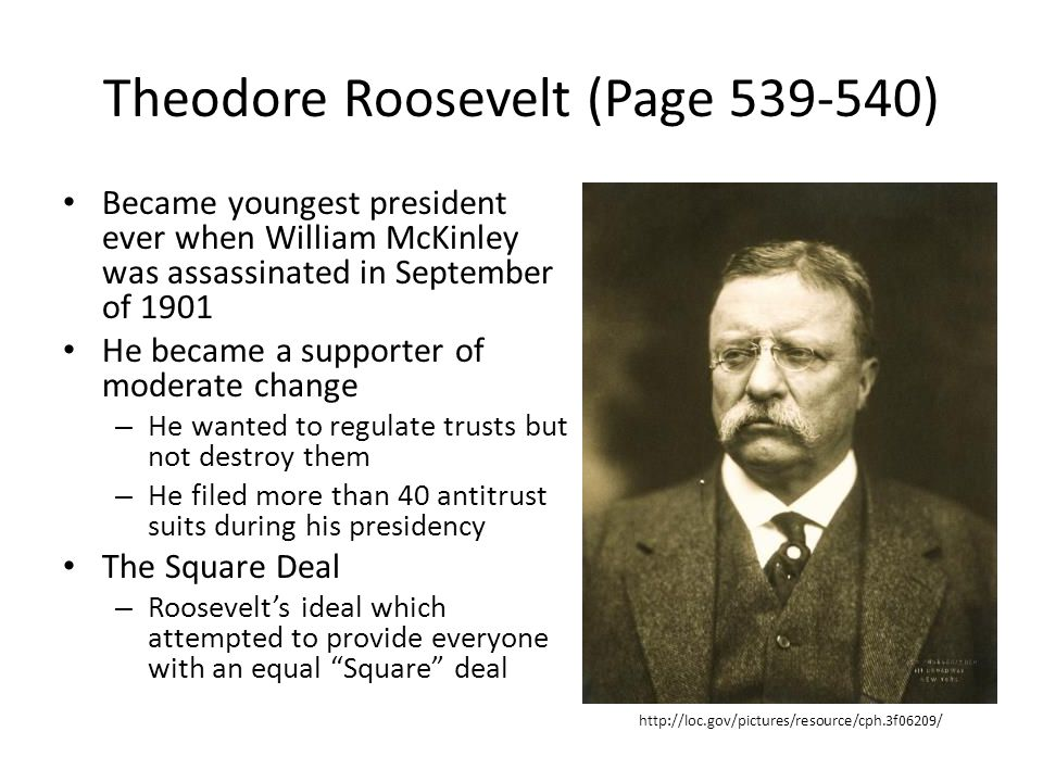 Theodore Roosevelt (Page 539-540) Became youngest president ever when William McKinley was assassinated in September of 1901 He became a supporter of moderate change – He wanted to regulate trusts but not destroy them – He filed more than 40 antitrust suits during his presidency The Square Deal – Roosevelt's ideal which attempted to provide everyone with an equal Square deal http://loc.gov/pictures/resource/cph.3f06209/