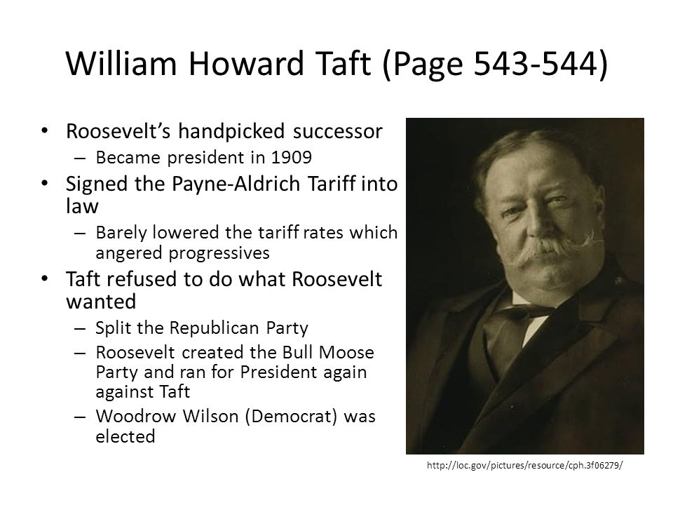 William Howard Taft (Page 543-544) Roosevelt's handpicked successor – Became president in 1909 Signed the Payne-Aldrich Tariff into law – Barely lowered the tariff rates which angered progressives Taft refused to do what Roosevelt wanted – Split the Republican Party – Roosevelt created the Bull Moose Party and ran for President again against Taft – Woodrow Wilson (Democrat) was elected http://loc.gov/pictures/resource/cph.3f06279/