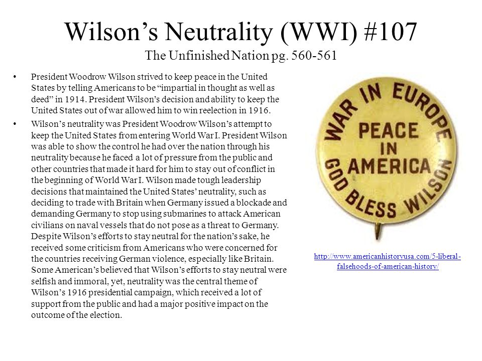 Wilson's Neutrality (WWI) #107 President Woodrow Wilson strived to keep peace in the United States by telling Americans to be impartial in thought as well as deed in 1914.