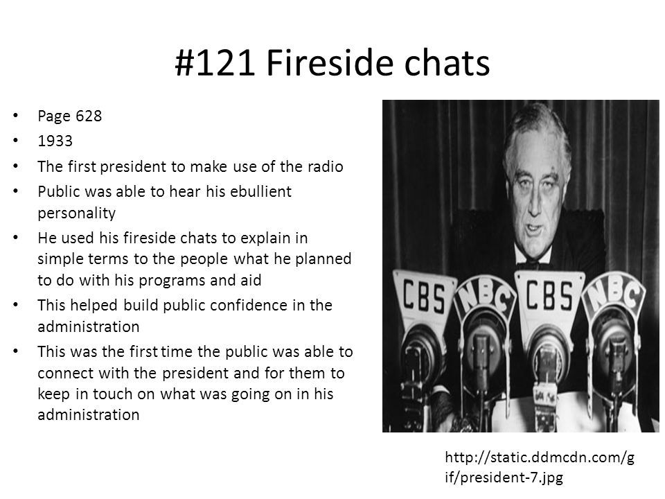 #121 Fireside chats Page 628 1933 The first president to make use of the radio Public was able to hear his ebullient personality He used his fireside chats to explain in simple terms to the people what he planned to do with his programs and aid This helped build public confidence in the administration This was the first time the public was able to connect with the president and for them to keep in touch on what was going on in his administration http://static.ddmcdn.com/g if/president-7.jpg