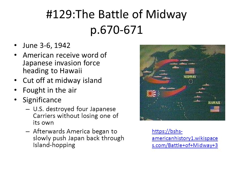 #129:The Battle of Midway p.670-671 June 3-6, 1942 American receive word of Japanese invasion force heading to Hawaii Cut off at midway island Fought in the air Significance – U.S.