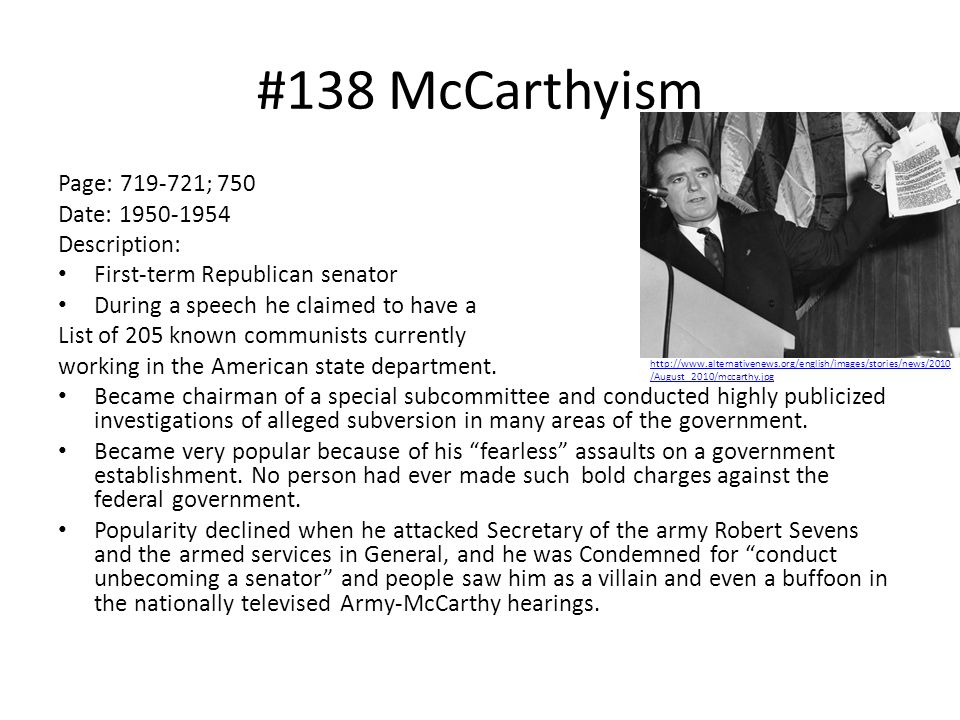 #138 McCarthyism Page: 719-721; 750 Date: 1950-1954 Description: First-term Republican senator During a speech he claimed to have a List of 205 known communists currently working in the American state department.