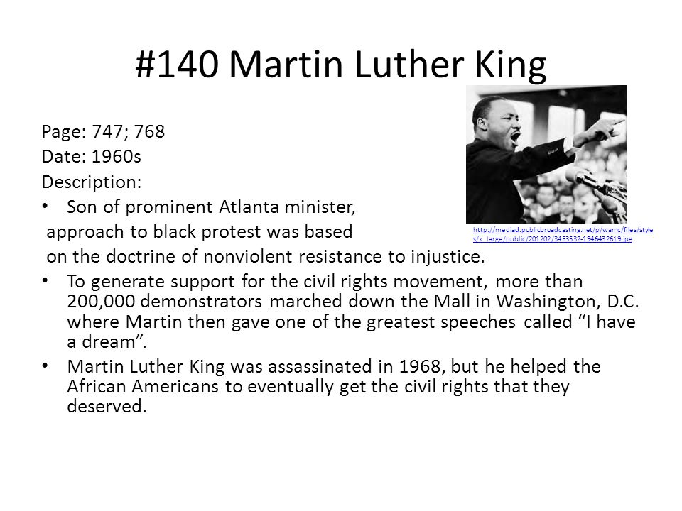#140 Martin Luther King Page: 747; 768 Date: 1960s Description: Son of prominent Atlanta minister, approach to black protest was based on the doctrine of nonviolent resistance to injustice.