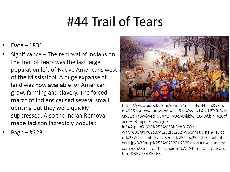 #44 Trail of Tears Date – 1831 Significance – The removal of Indians on the Trail of Tears was the last large population left of Native Americans west of the Mississippi.