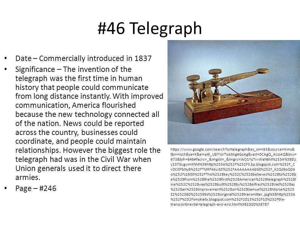 #46 Telegraph Date – Commercially introduced in 1837 Significance – The invention of the telegraph was the first time in human history that people could communicate from long distance instantly.