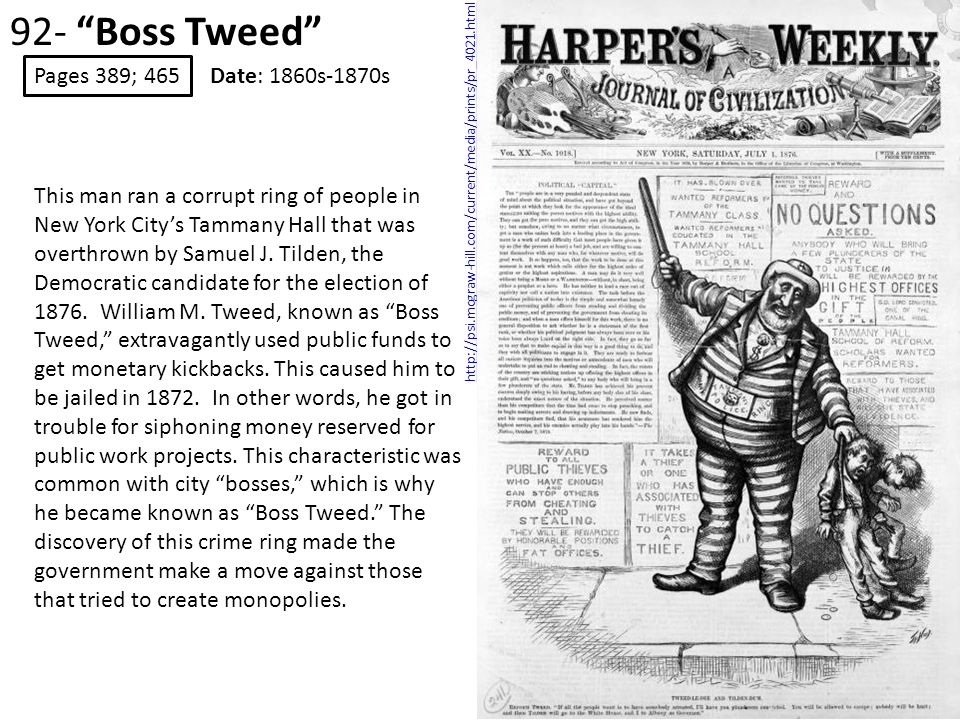 92- Boss Tweed Pages 389; 465 Date: 1860s-1870s http://psi.mcgraw-hill.com/current/media/prints/pr_4021.html This man ran a corrupt ring of people in New York City's Tammany Hall that was overthrown by Samuel J.