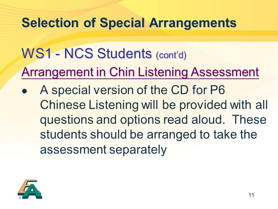 11 Selection of Special Arrangements WS1 - NCS Students (contd) WS1 - NCS Students (cont'd) Arrangement in Chin Listening Assessment A special version of the CD for P6 Chinese Listening will be provided with all questions and options read aloud.