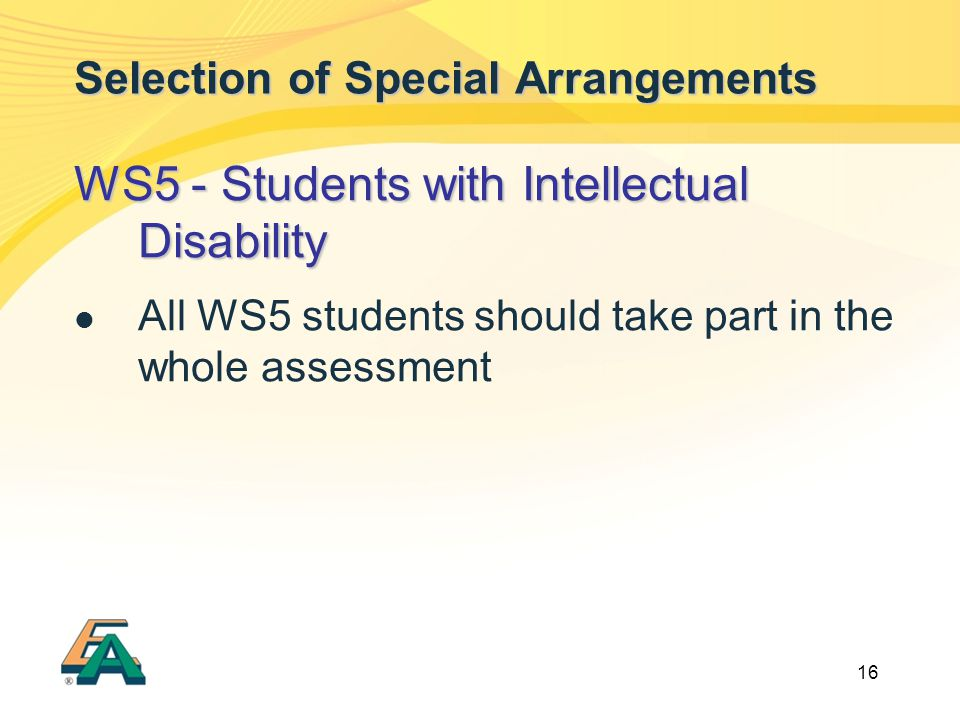 16 Selection of Special Arrangements WS5 - Students with Intellectual Disability All WS5 students should take part in the whole assessment
