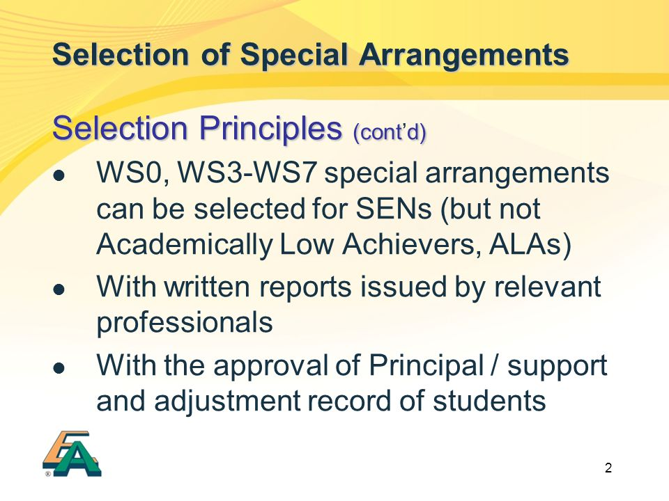 2 Selection of Special Arrangements Selection Principles (contd) Selection Principles (cont'd) WS0, WS3-WS7 special arrangements can be selected for SENs (but not Academically Low Achievers, ALAs) With written reports issued by relevant professionals With the approval of Principal / support and adjustment record of students