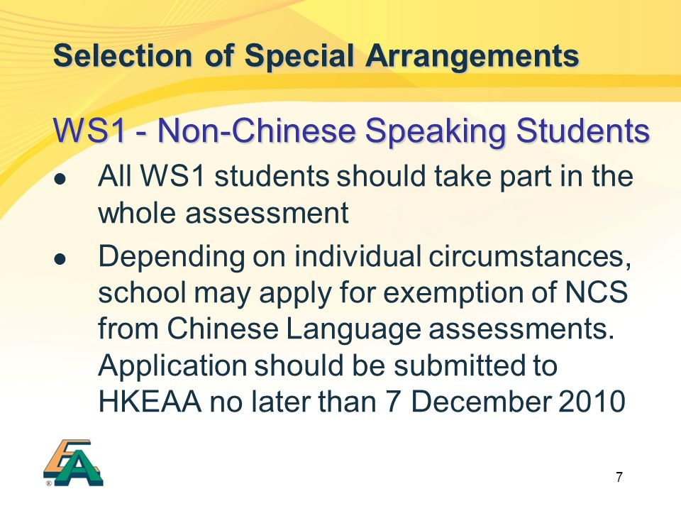 7 Selection of Special Arrangements WS1 - Non-Chinese Speaking Students All WS1 students should take part in the whole assessment Depending on individual circumstances, school may apply for exemption of NCS from Chinese Language assessments.