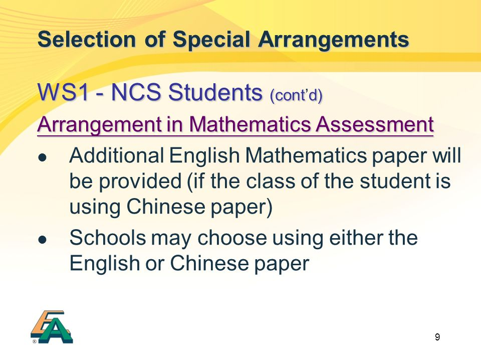 9 Selection of Special Arrangements WS1 - NCS Students (contd) WS1 - NCS Students (cont'd) Arrangement in Mathematics Assessment Additional English Mathematics paper will be provided (if the class of the student is using Chinese paper) Schools may choose using either the English or Chinese paper