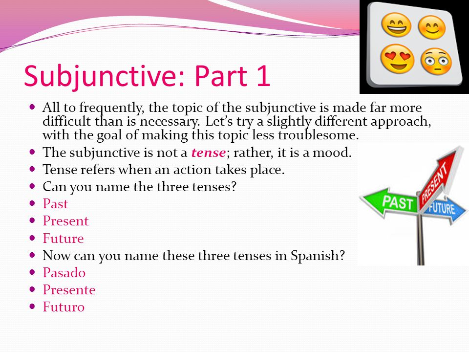 Subjunctive: Part 1 All to frequently, the topic of the subjunctive is made far more difficult than is necessary.