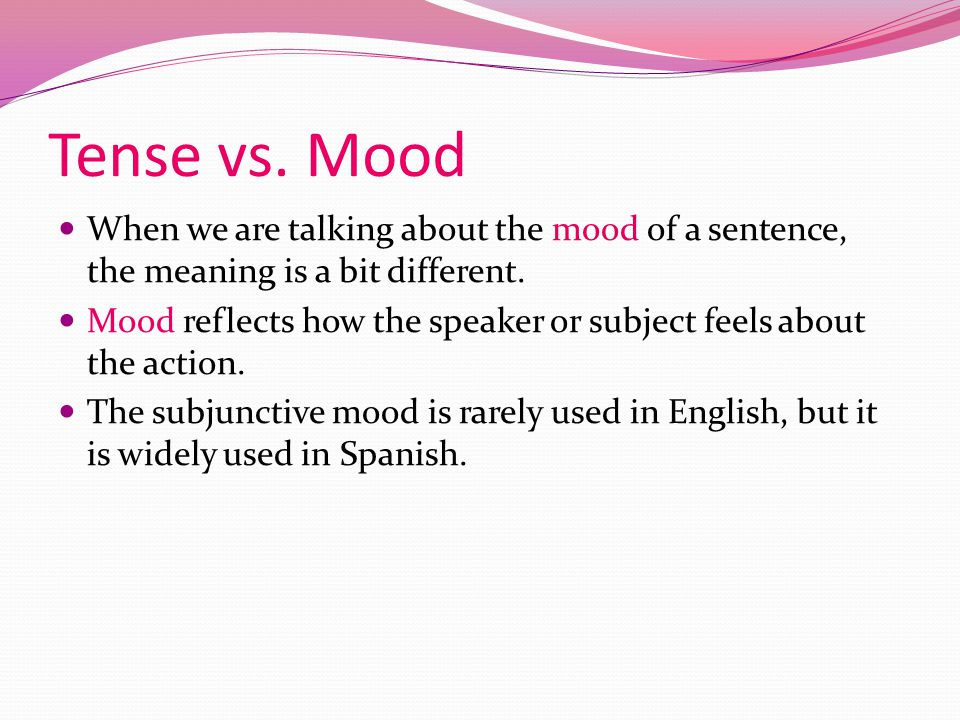 Tense vs. Mood In English grammar, we talk about tense all the time. It is rare to hear a grammarian talk about mood, however. What does the word mood