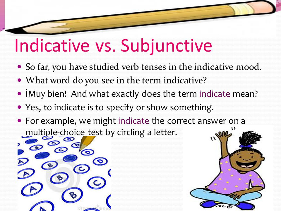 Indicative vs.Subjunctive So far, you have studied verb tenses in the indicative mood.