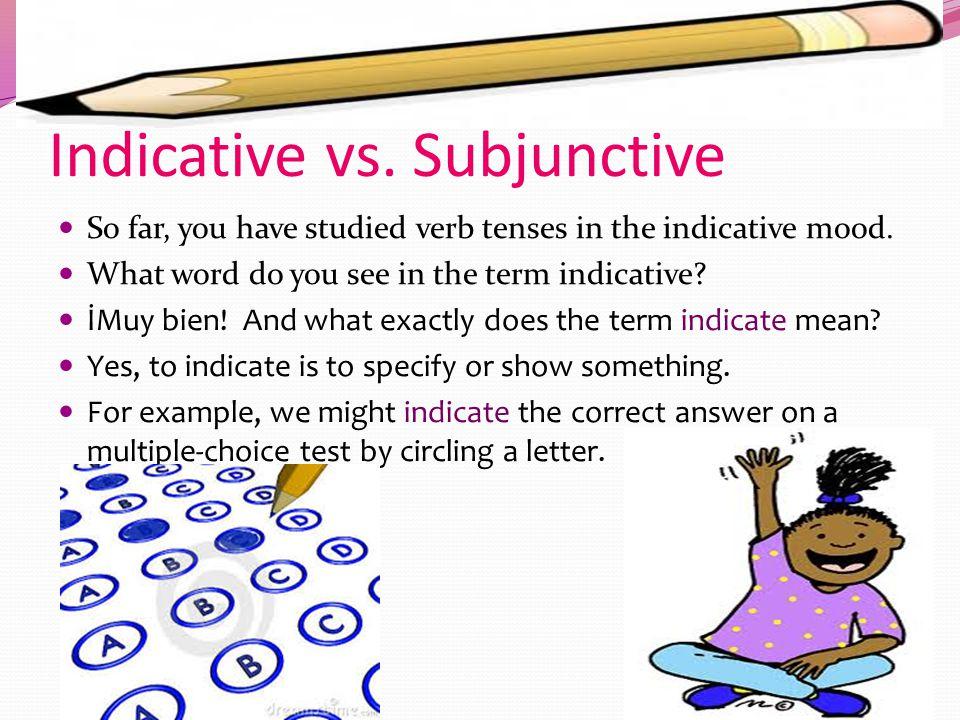 Subjunctive-Subjuntivo Indicative Certainty, objectivity, facts, reality.