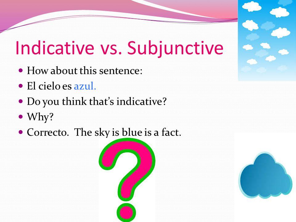 Indicative vs.Subjunctive How about this sentence: El cielo es azul.