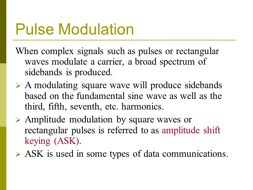 Pulse Modulation When complex signals such as pulses or rectangular waves modulate a carrier, a broad spectrum of sidebands is produced.  A modulatin