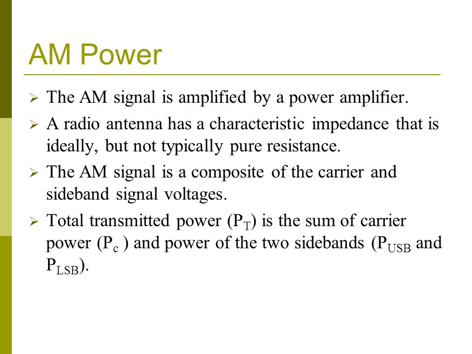 AM Power  The AM signal is amplified by a power amplifier.  A radio antenna has a characteristic impedance that is ideally, but not typically pure r