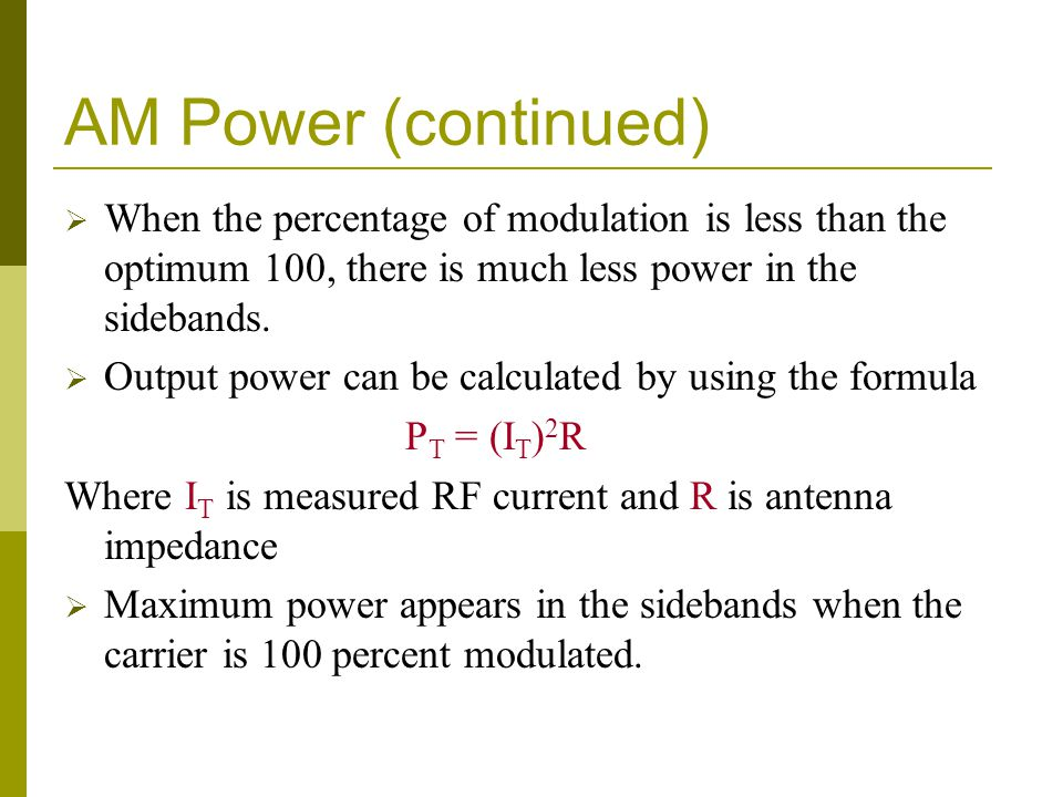 AM Power (continued)  When the percentage of modulation is less than the optimum 100, there is much less power in the sidebands.  Output power can b