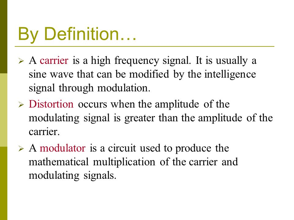 By Definition…  A carrier is a high frequency signal. It is usually a sine wave that can be modified by the intelligence signal through modulation. 