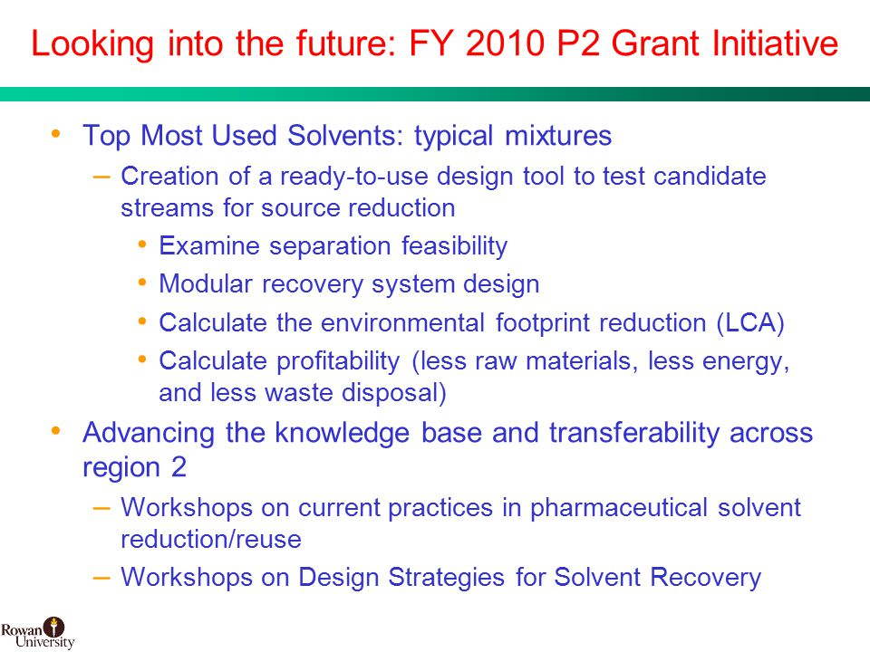 31 BMS Confidential PUBD 13745 Looking into the future: FY 2010 P2 Grant Initiative Top Most Used Solvents: typical mixtures – Creation of a ready-to-use design tool to test candidate streams for source reduction Examine separation feasibility Modular recovery system design Calculate the environmental footprint reduction (LCA) Calculate profitability (less raw materials, less energy, and less waste disposal) Advancing the knowledge base and transferability across region 2 – Workshops on current practices in pharmaceutical solvent reduction/reuse – Workshops on Design Strategies for Solvent Recovery