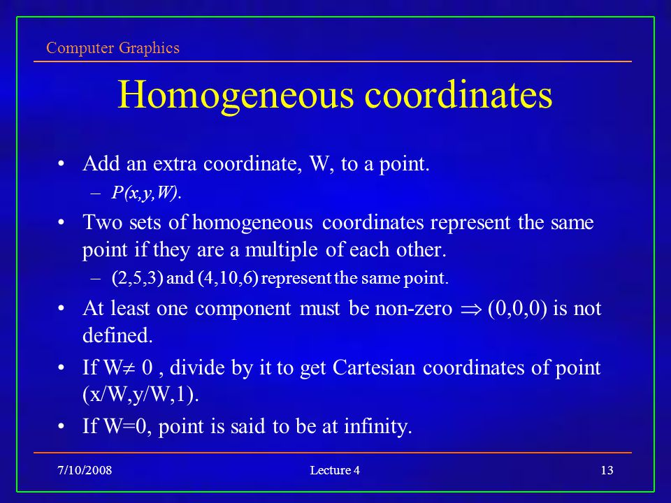 Computer Graphics 7/10/2008Lecture 413 Homogeneous coordinates Add an extra coordinate, W, to a point.