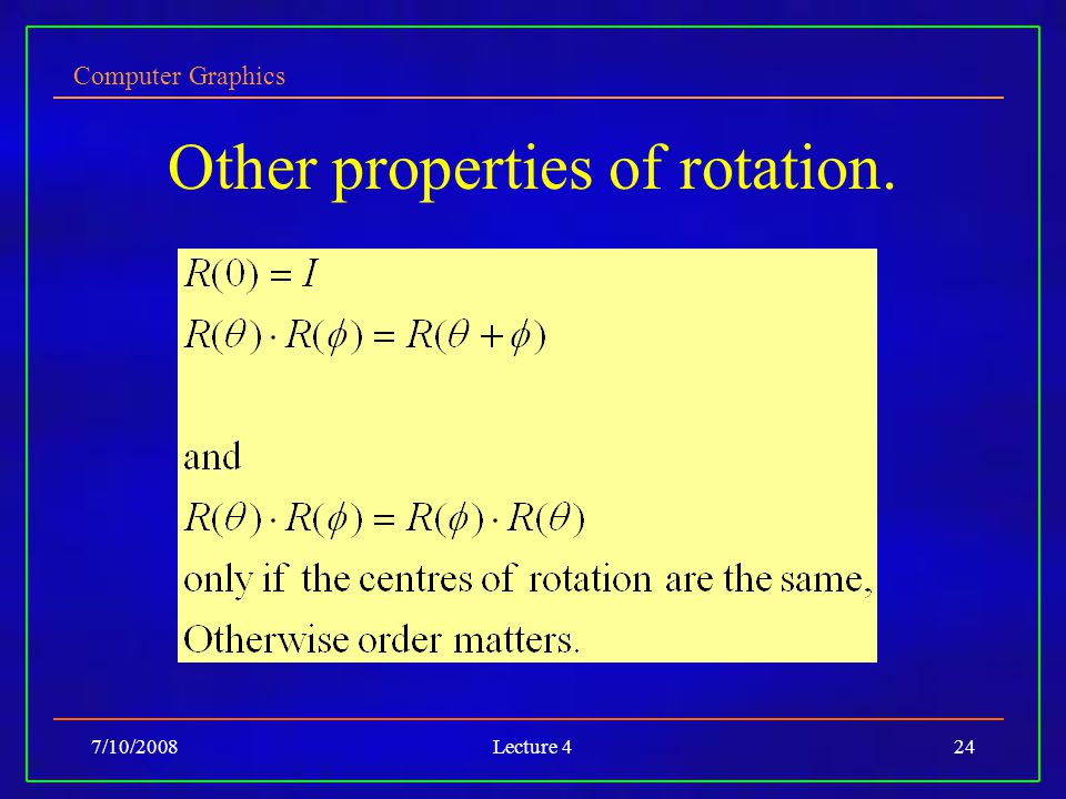 Computer Graphics 7/10/2008Lecture 424 Other properties of rotation.