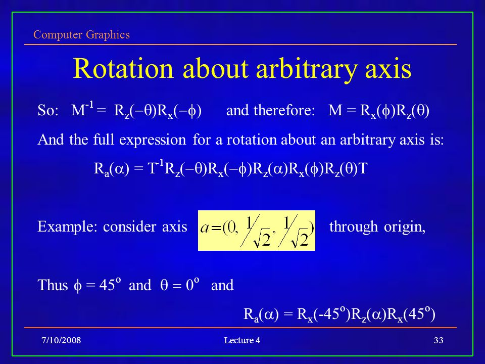 Computer Graphics 7/10/2008Lecture 433 Rotation about arbitrary axis So: M -1 = R z (  )R x (  ) and therefore: M = R x (  )R z (  ) And the full expression for a rotation about an arbitrary axis is: R a (  ) = T -1 R z (  )R x (  )R z (  )R x (  )R z (  )T Example: consider axis through origin, Thus  = 45 o and  0 o and R a (  ) = R x (-45 o )R z (  )R x (45 o )