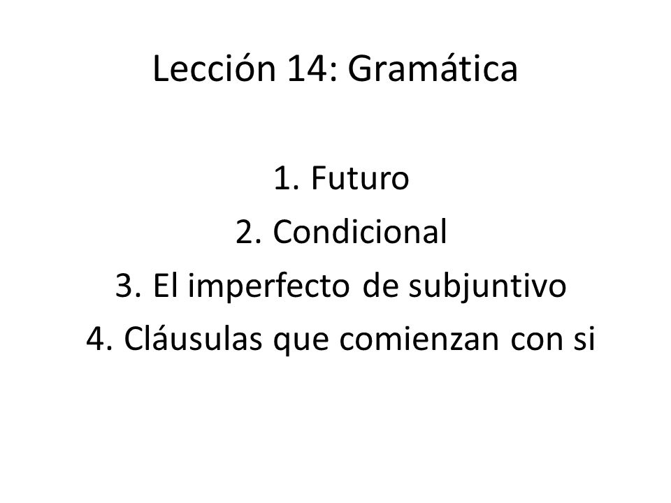 Lección 14: Gramática 1.Futuro 2.Condicional 3.El imperfecto de subjuntivo 4.Cláusulas que comienzan con si