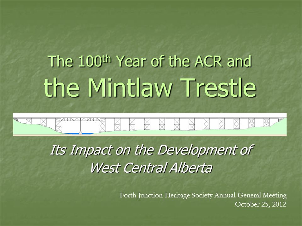 The 100 th Year of the ACR and the Mintlaw Trestle Its Impact on the Development of West Central Alberta Forth Junction Heritage Society Annual General Meeting October 25, 2012