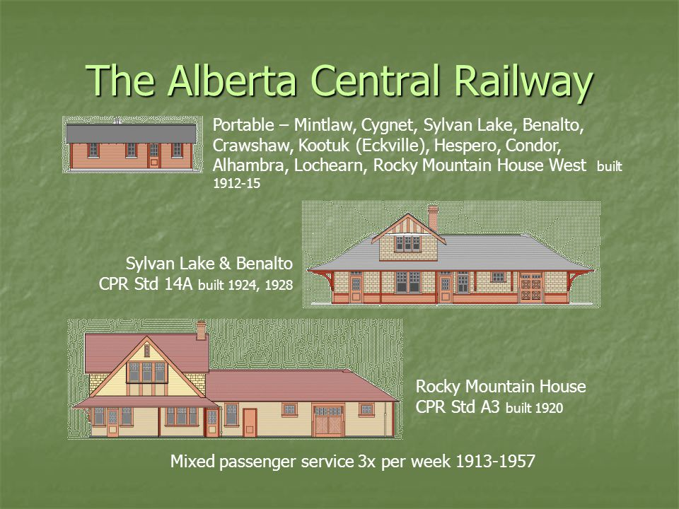 The Alberta Central Railway Mixed passenger service 3x per week 1913-1957 Rocky Mountain House CPR Std A3 built 1920 Sylvan Lake & Benalto CPR Std 14A built 1924, 1928 Portable – Mintlaw, Cygnet, Sylvan Lake, Benalto, Crawshaw, Kootuk (Eckville), Hespero, Condor, Alhambra, Lochearn, Rocky Mountain House West built 1912-15