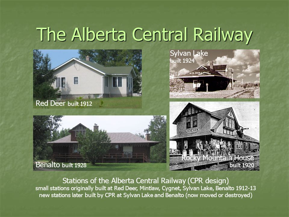 The Alberta Central Railway Stations of the Alberta Central Railway (CPR design) small stations originally built at Red Deer, Mintlaw, Cygnet, Sylvan Lake, Benalto 1912-13 new stations later built by CPR at Sylvan Lake and Benalto (now moved or destroyed) Red Deer built 1912 Benalto built 1928 Rocky Mountain House built 1920 Sylvan Lake built 1924