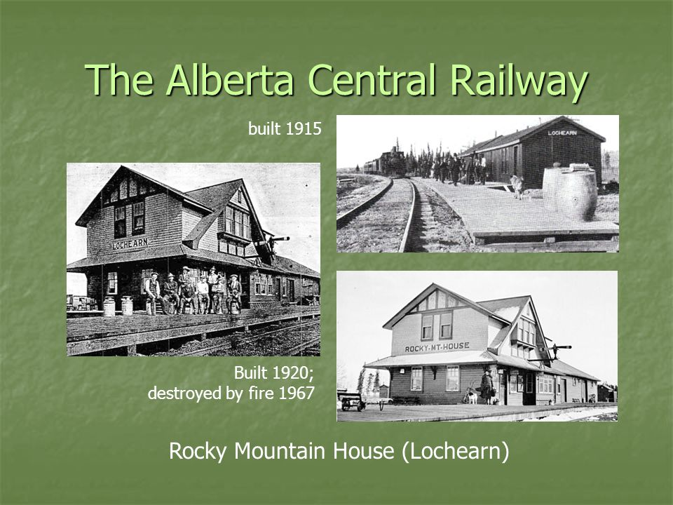 The Alberta Central Railway Rocky Mountain House (Lochearn) built 1915 Built 1920; destroyed by fire 1967