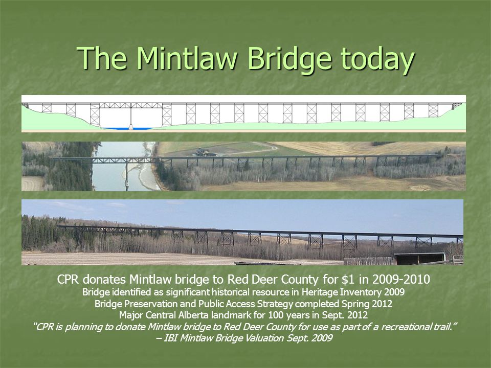 The Mintlaw Bridge today CPR donates Mintlaw bridge to Red Deer County for $1 in 2009-2010 Bridge identified as significant historical resource in Heritage Inventory 2009 Bridge Preservation and Public Access Strategy completed Spring 2012 Major Central Alberta landmark for 100 years in Sept.