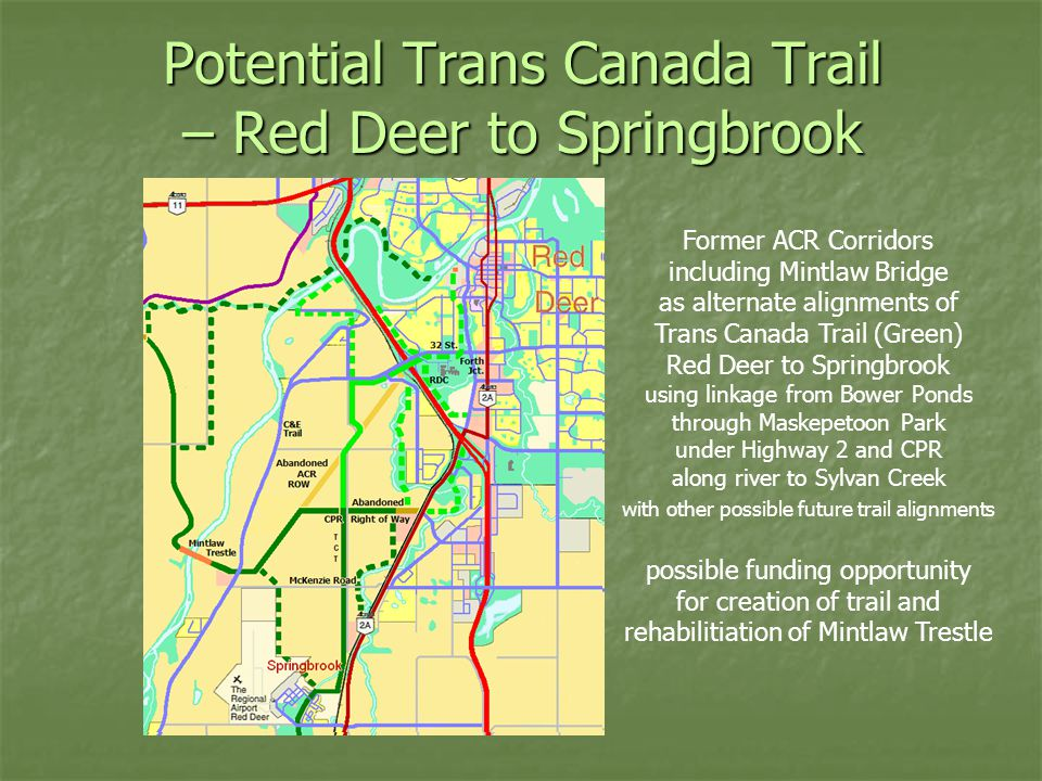 Potential Trans Canada Trail – Red Deer to Springbrook Former ACR Corridors including Mintlaw Bridge as alternate alignments of Trans Canada Trail (Green) Red Deer to Springbrook using linkage from Bower Ponds through Maskepetoon Park under Highway 2 and CPR along river to Sylvan Creek with other possible future trail alignments possible funding opportunity for creation of trail and rehabilitiation of Mintlaw Trestle