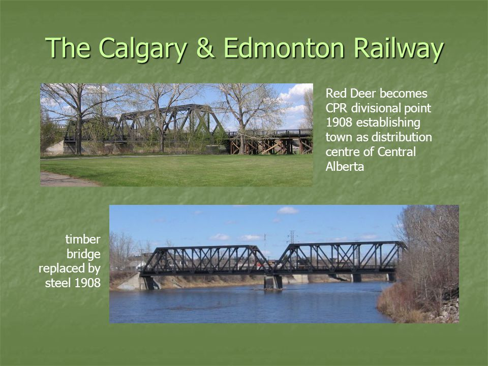 The Calgary & Edmonton Railway timber bridge replaced by steel 1908 Red Deer becomes CPR divisional point 1908 establishing town as distribution centre of Central Alberta